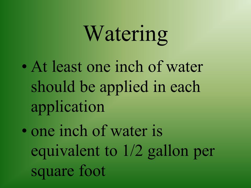Watering At least one inch of water should be applied in each application.