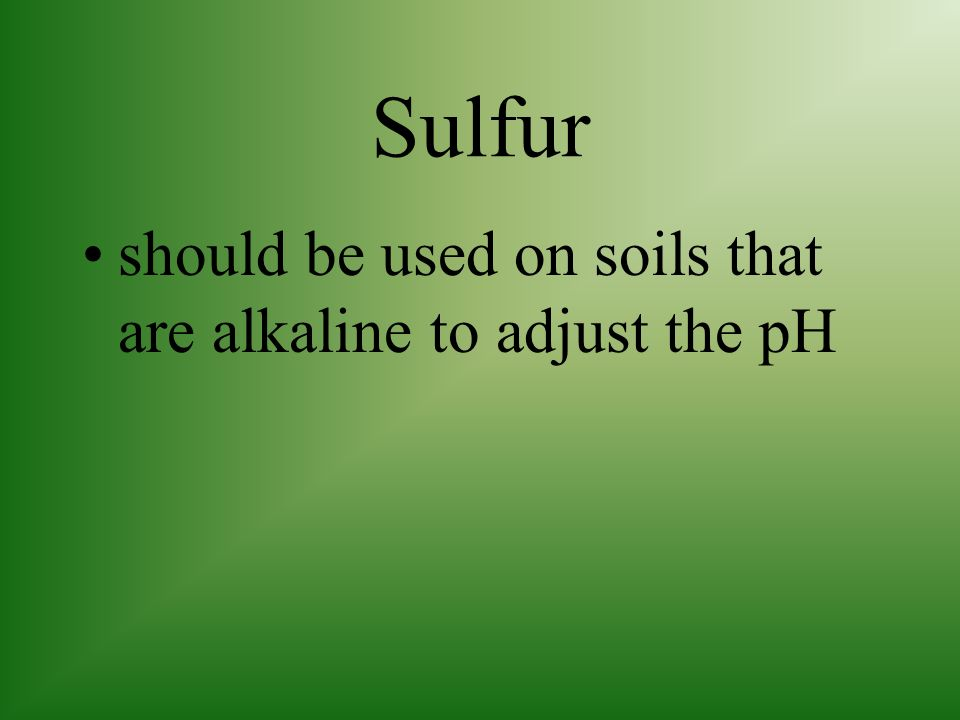 Sulfur should be used on soils that are alkaline to adjust the pH