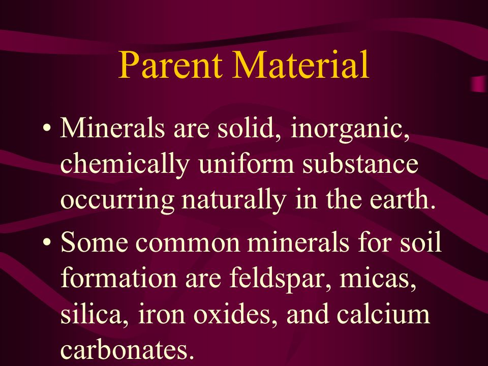 Parent Material Minerals are solid, inorganic, chemically uniform substance occurring naturally in the earth.