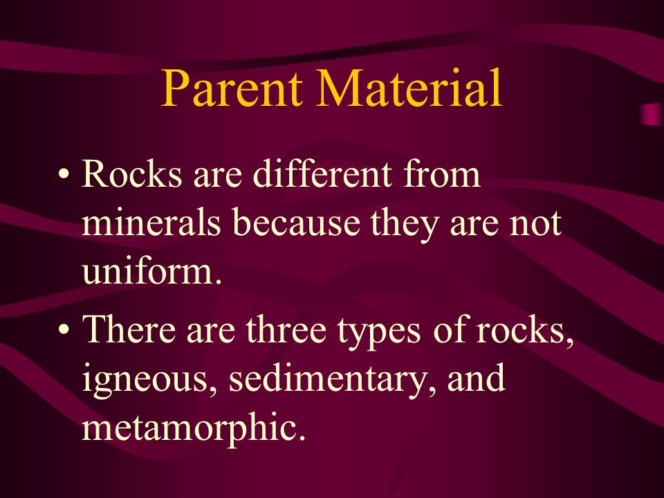 Parent Material Rocks are different from minerals because they are not uniform.