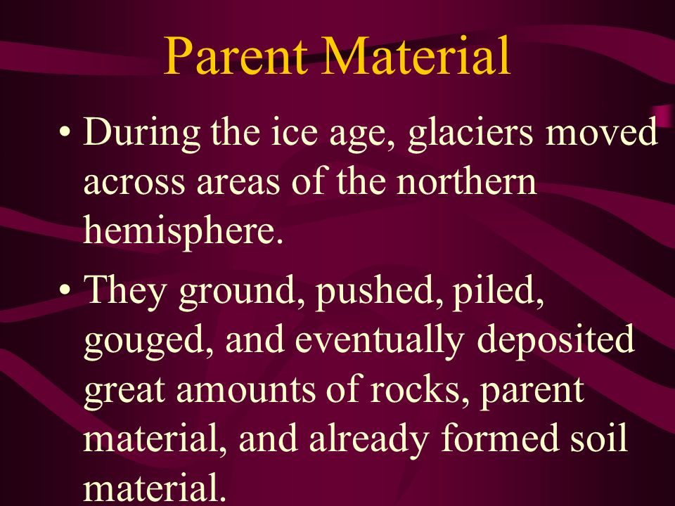 Parent Material During the ice age, glaciers moved across areas of the northern hemisphere.