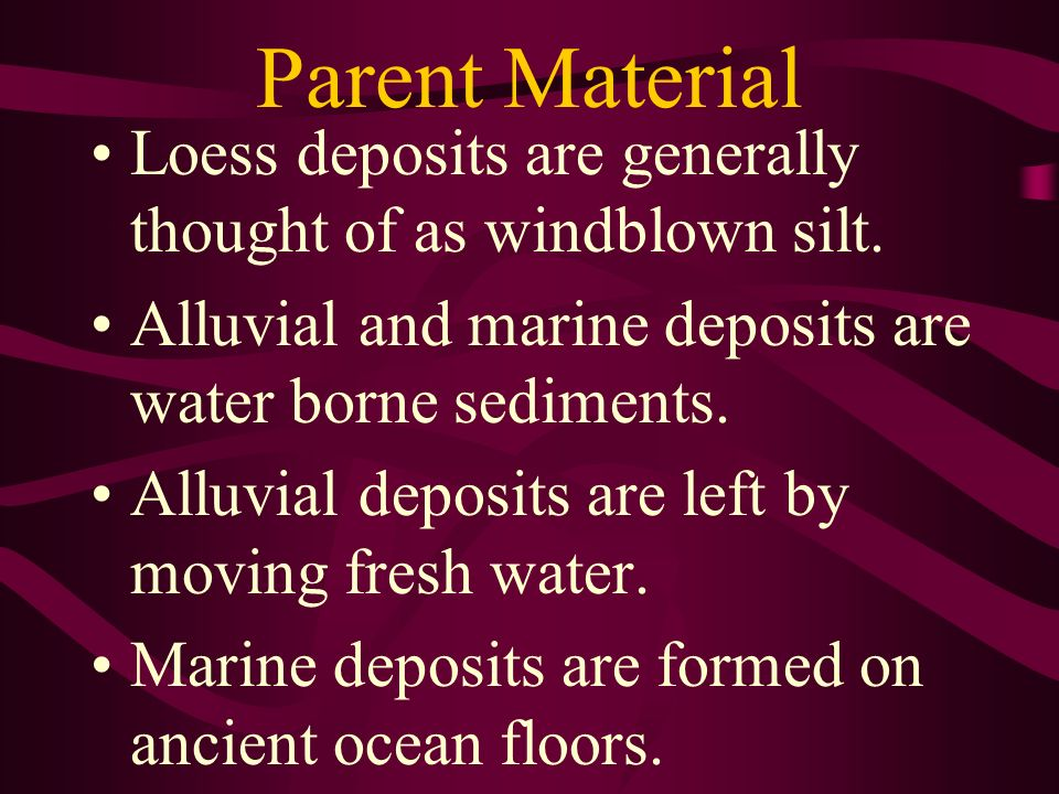 Parent Material Loess deposits are generally thought of as windblown silt. Alluvial and marine deposits are water borne sediments.