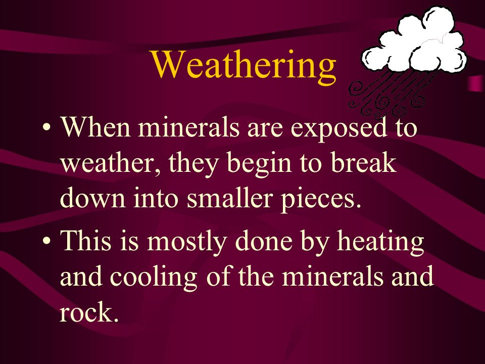 Weathering When minerals are exposed to weather, they begin to break down into smaller pieces.