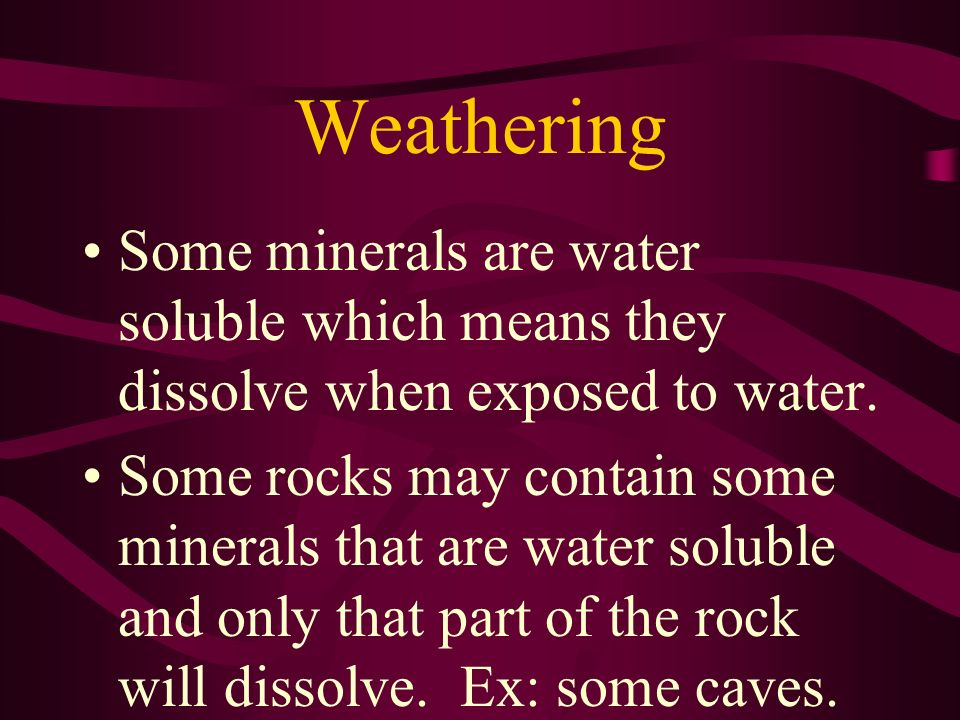 Weathering Some minerals are water soluble which means they dissolve when exposed to water.