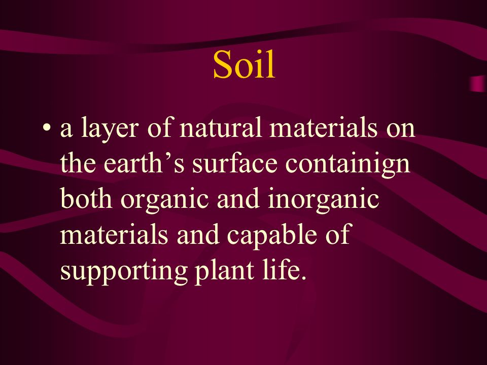 Soil a layer of natural materials on the earth's surface containign both organic and inorganic materials and capable of supporting plant life.