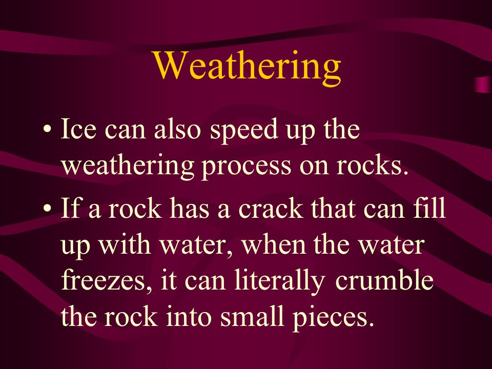 Weathering Ice can also speed up the weathering process on rocks.