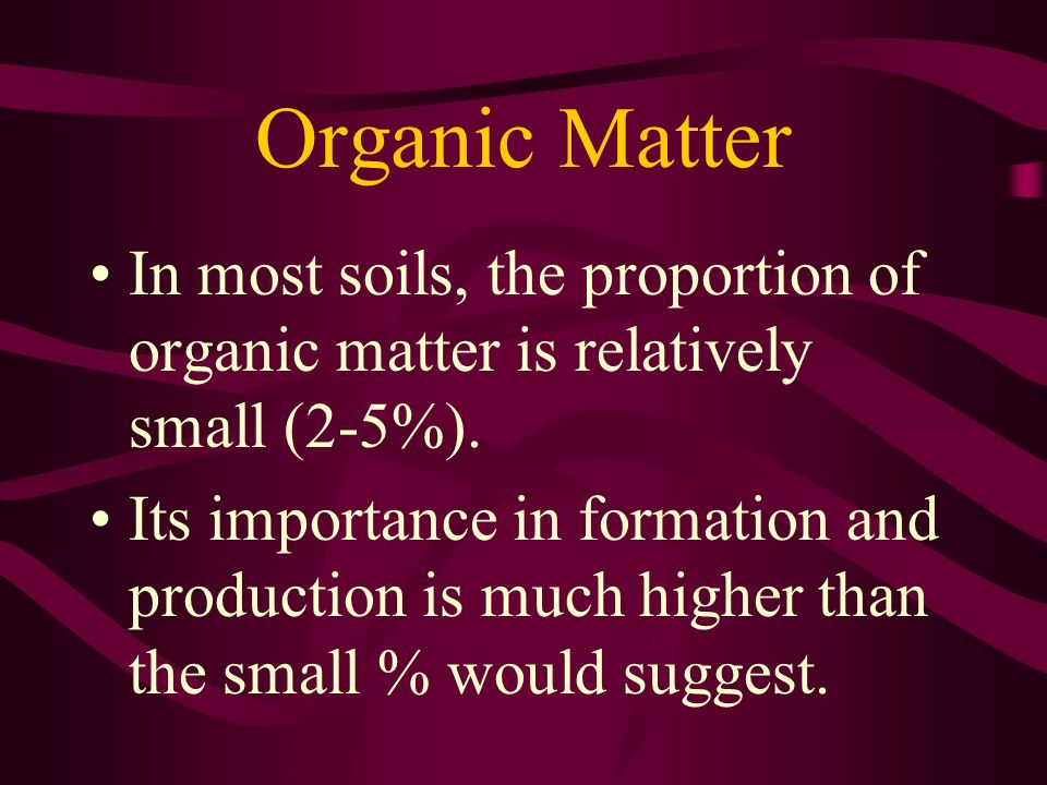 Organic Matter In most soils, the proportion of organic matter is relatively small (2-5%).