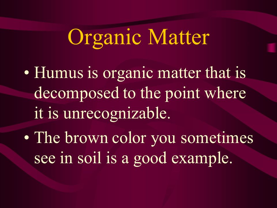 Organic Matter Humus is organic matter that is decomposed to the point where it is unrecognizable.