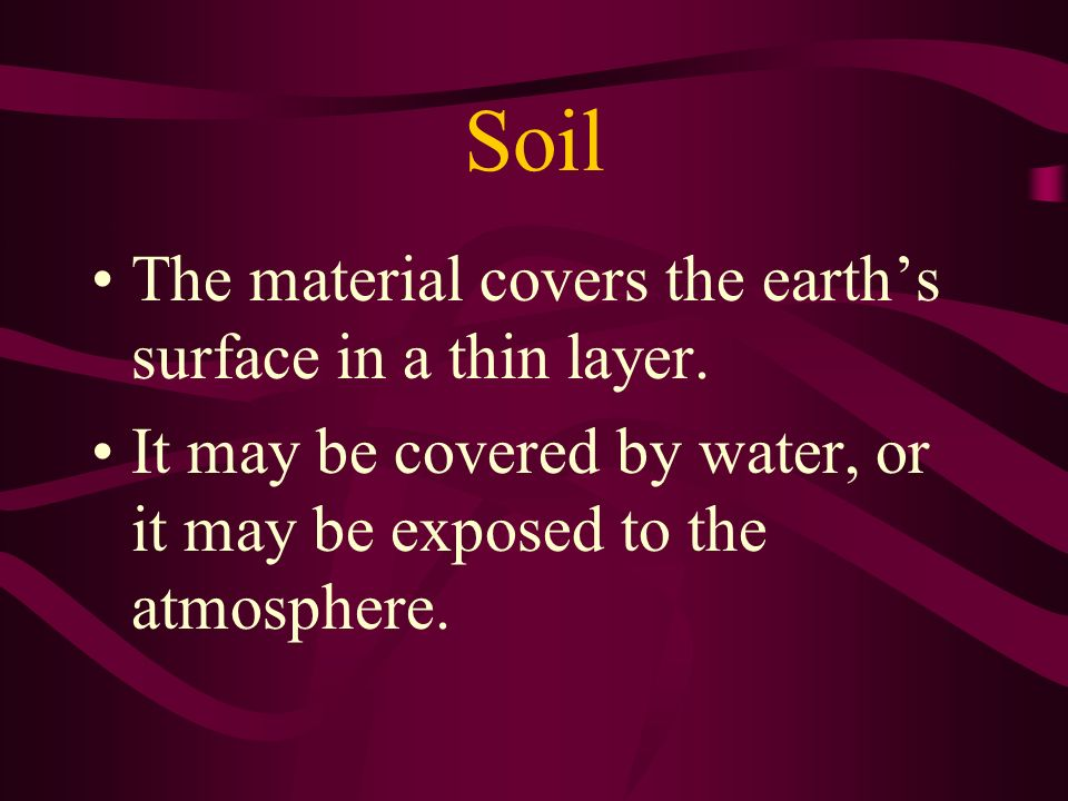 Soil The material covers the earth's surface in a thin layer.