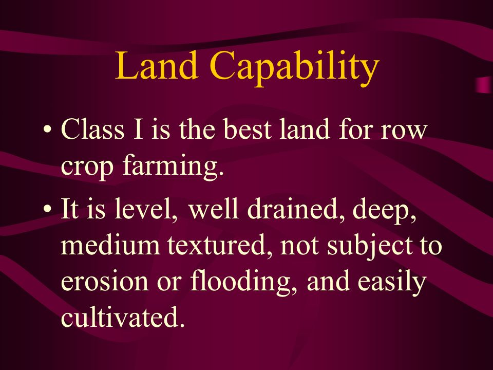 Land Capability Class I is the best land for row crop farming.