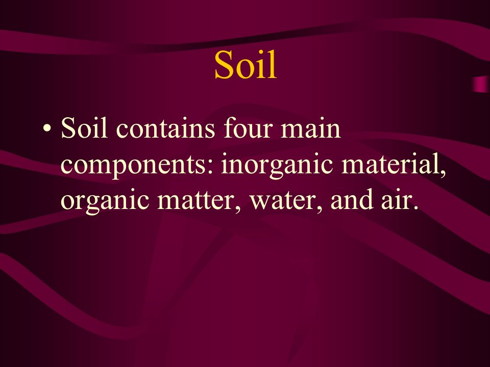 Soil Soil contains four main components: inorganic material, organic matter, water, and air.