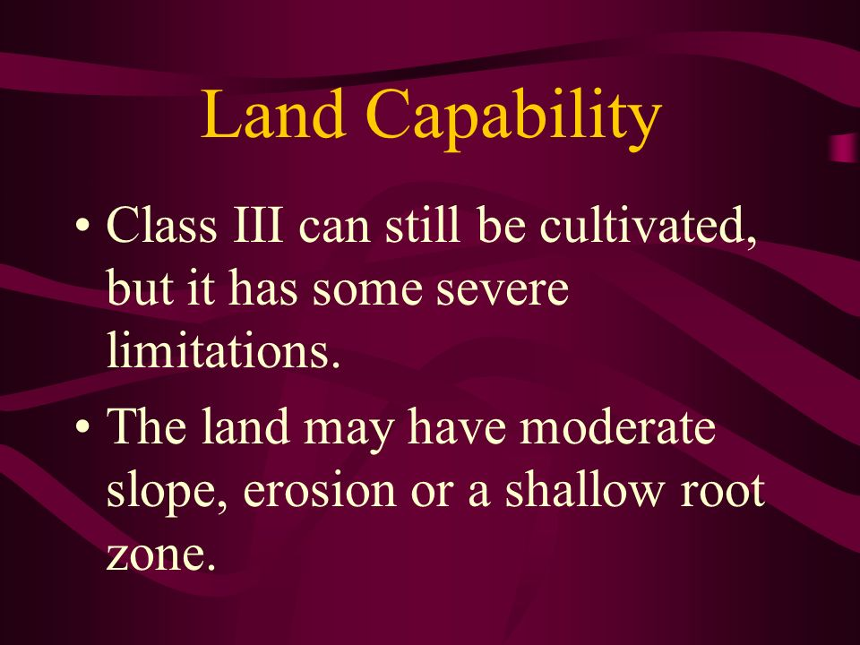 Land Capability Class III can still be cultivated, but it has some severe limitations.