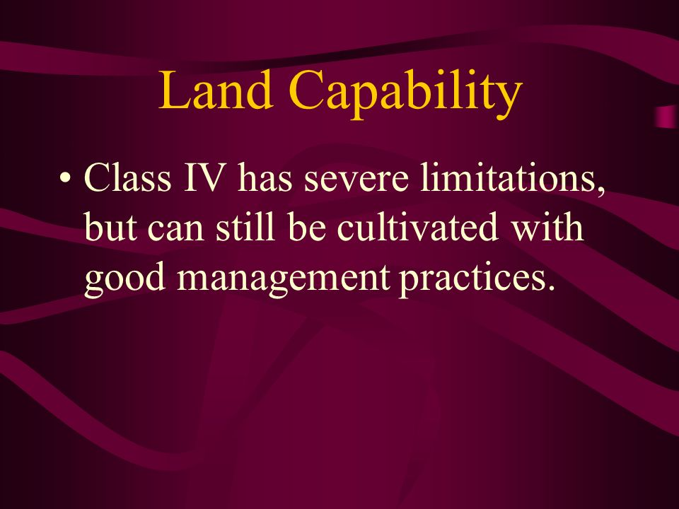 Land Capability Class IV has severe limitations, but can still be cultivated with good management practices.