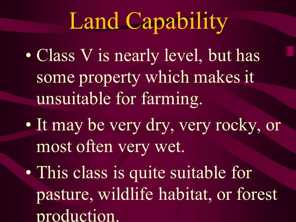 Land Capability Class V is nearly level, but has some property which makes it unsuitable for farming.