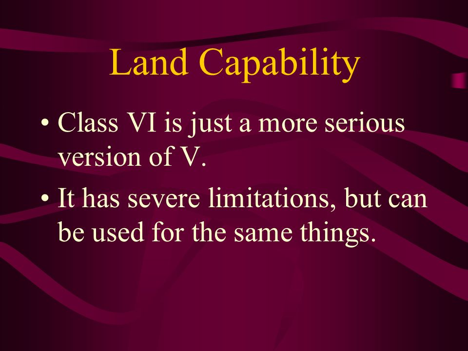 Land Capability Class VI is just a more serious version of V.