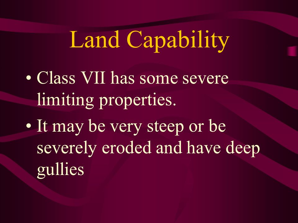 Land Capability Class VII has some severe limiting properties.