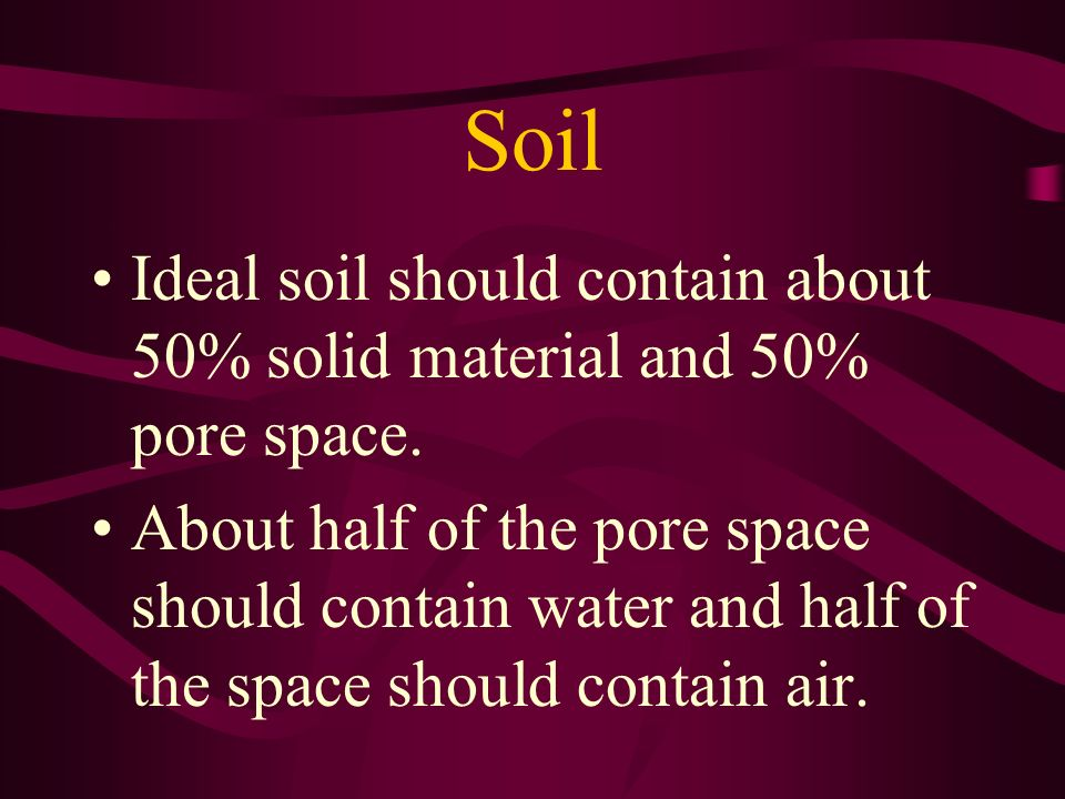 Soil Ideal soil should contain about 50% solid material and 50% pore space.