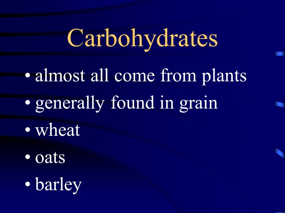 Carbohydrates almost all come from plants generally found in grain