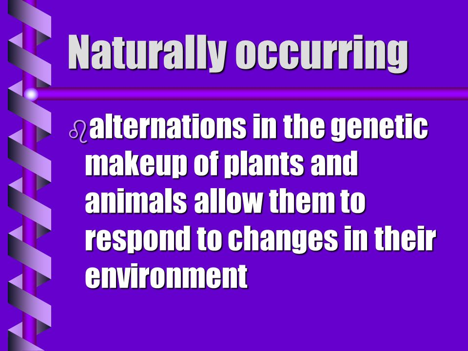 Naturally occurring alternations in the genetic makeup of plants and animals allow them to respond to changes in their environment.