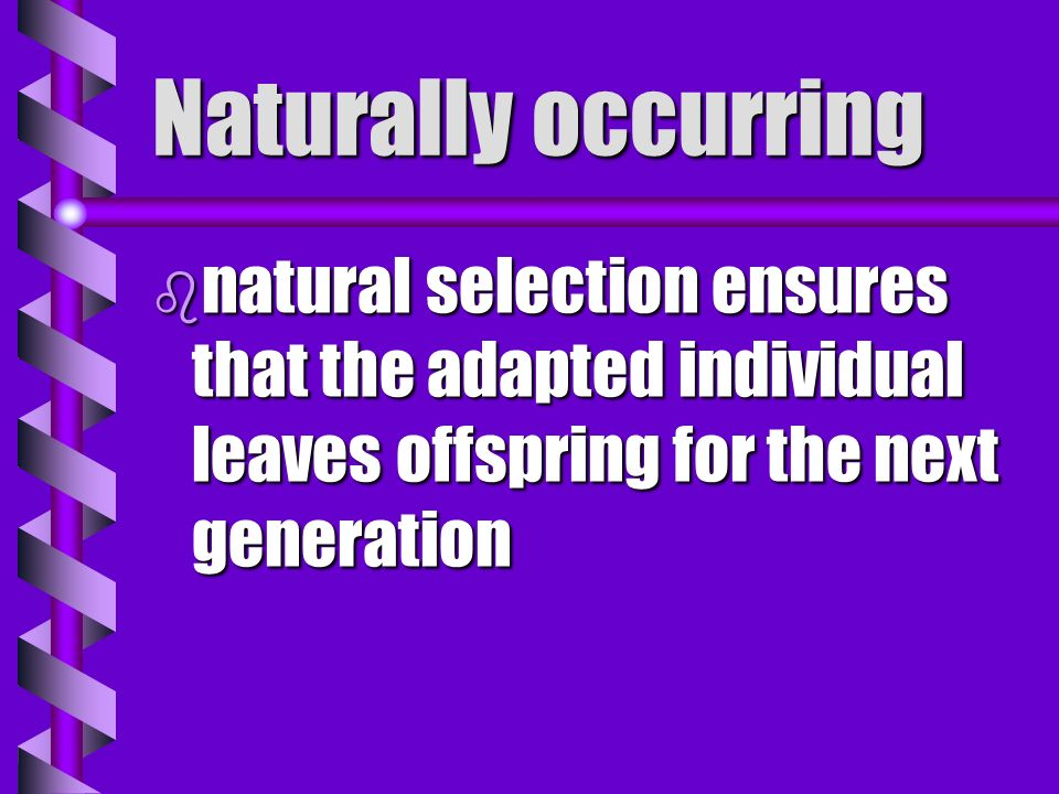Naturally occurring natural selection ensures that the adapted individual leaves offspring for the next generation.