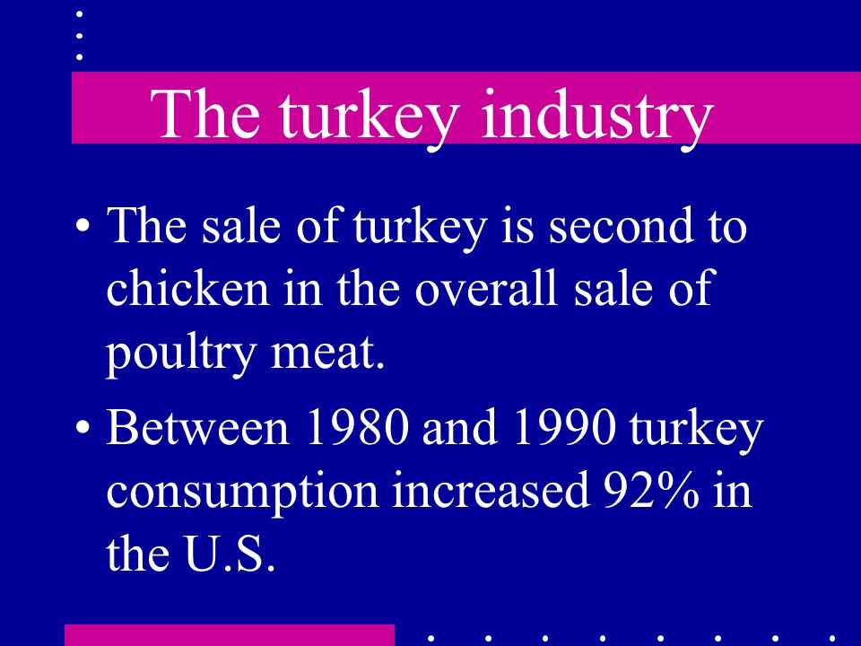 The turkey industry The sale of turkey is second to chicken in the overall sale of poultry meat.