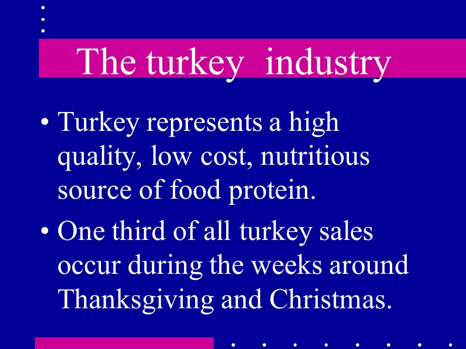 The turkey industry Turkey represents a high quality, low cost, nutritious source of food protein.