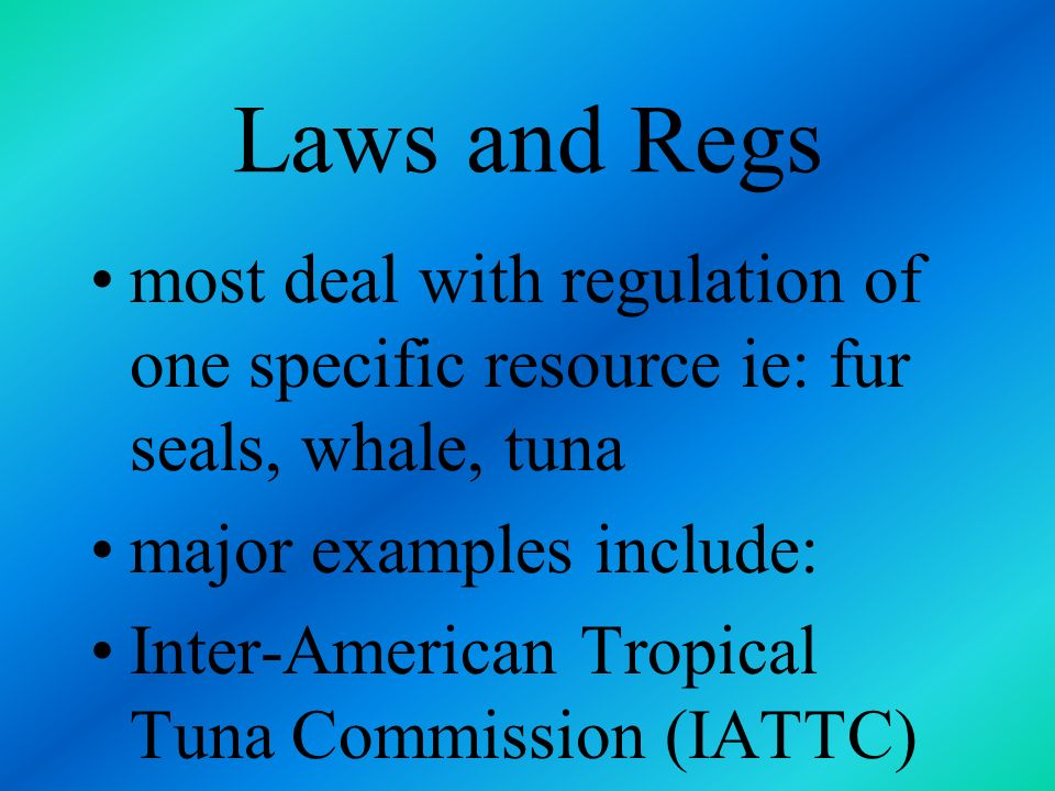 Laws and Regs most deal with regulation of one specific resource ie: fur seals, whale, tuna. major examples include: