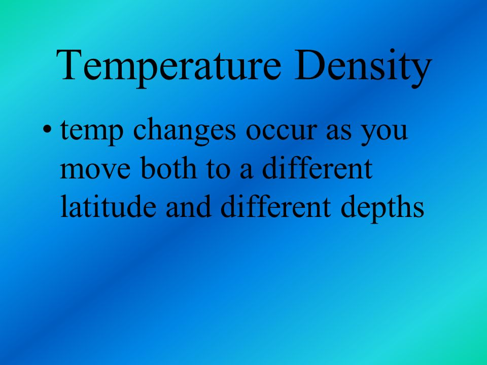 Temperature Density temp changes occur as you move both to a different latitude and different depths.