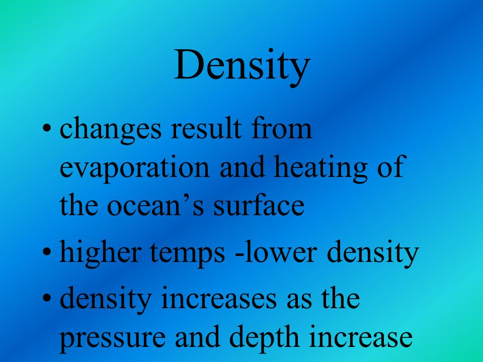 Density changes result from evaporation and heating of the ocean's surface. higher temps -lower density.