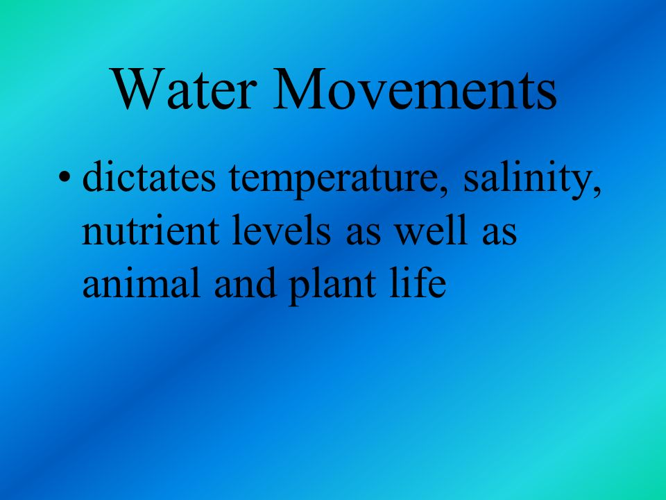 Water Movements dictates temperature, salinity, nutrient levels as well as animal and plant life