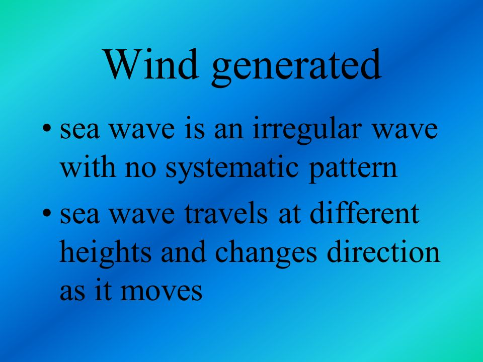 Wind generated sea wave is an irregular wave with no systematic pattern.