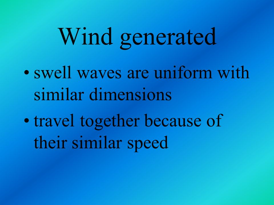 Wind generated swell waves are uniform with similar dimensions