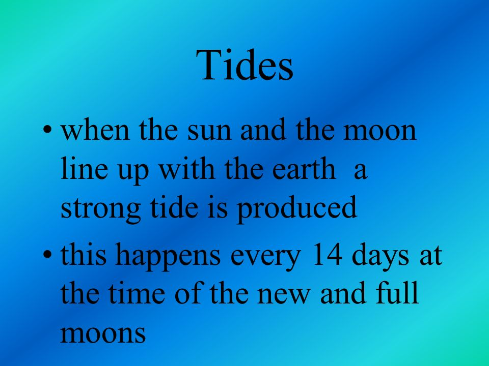 Tides when the sun and the moon line up with the earth a strong tide is produced.