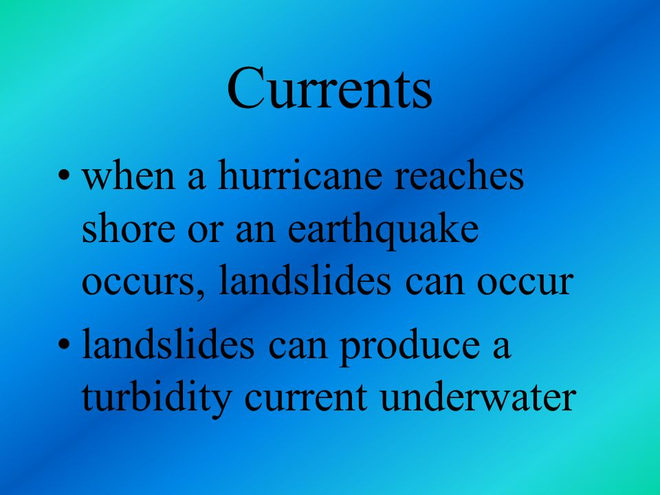 Currents when a hurricane reaches shore or an earthquake occurs, landslides can occur.