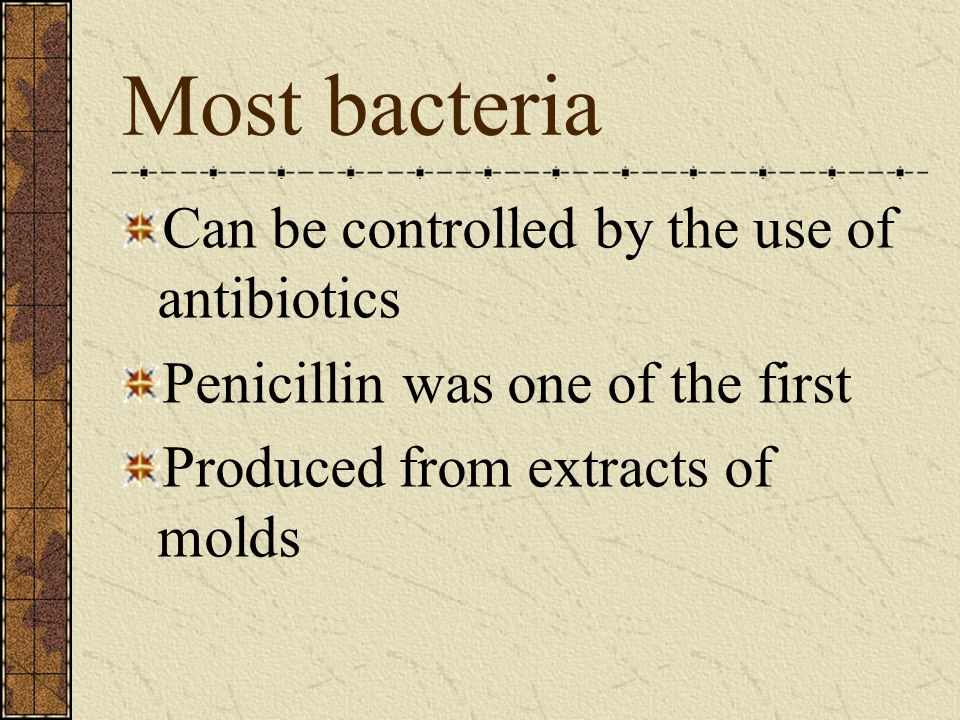 Most bacteria Can be controlled by the use of antibiotics