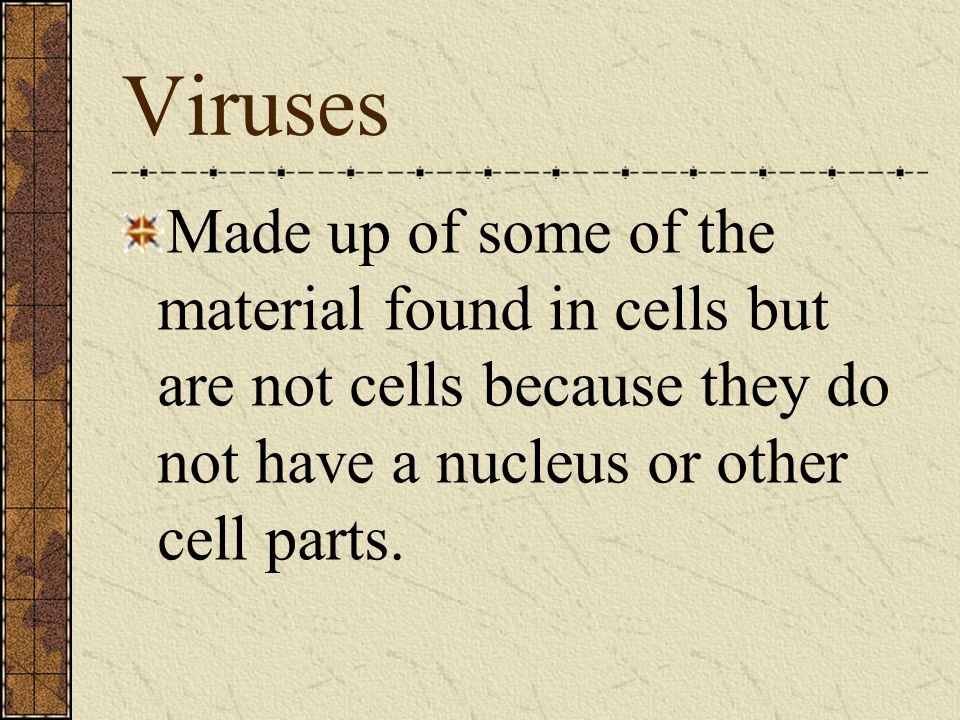 Viruses Made up of some of the material found in cells but are not cells because they do not have a nucleus or other cell parts.