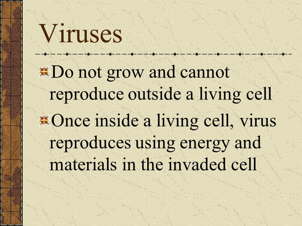 Viruses Do not grow and cannot reproduce outside a living cell
