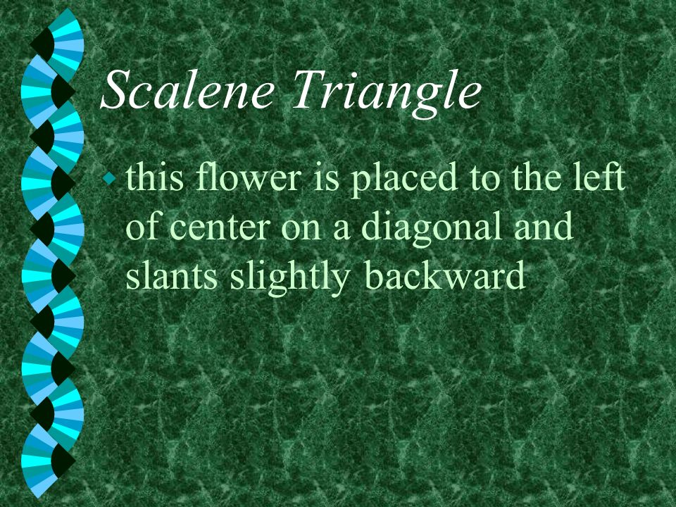 Scalene Triangle this flower is placed to the left of center on a diagonal and slants slightly backward.