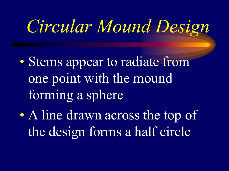 Circular Mound Design Stems appear to radiate from one point with the mound forming a sphere.