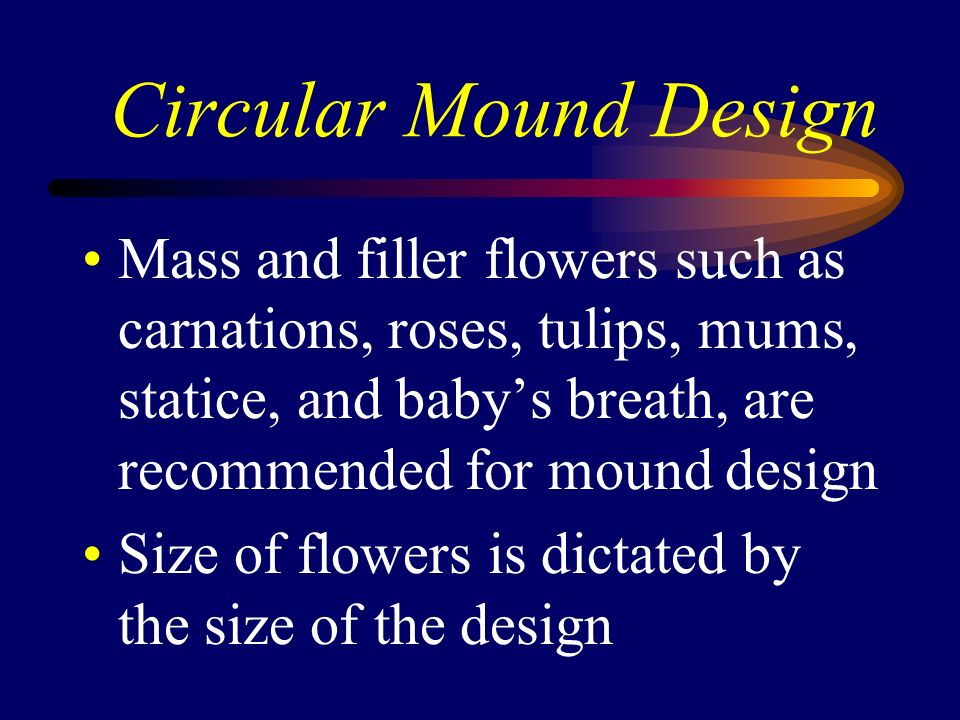Circular Mound Design Mass and filler flowers such as carnations, roses, tulips, mums, statice, and baby's breath, are recommended for mound design.
