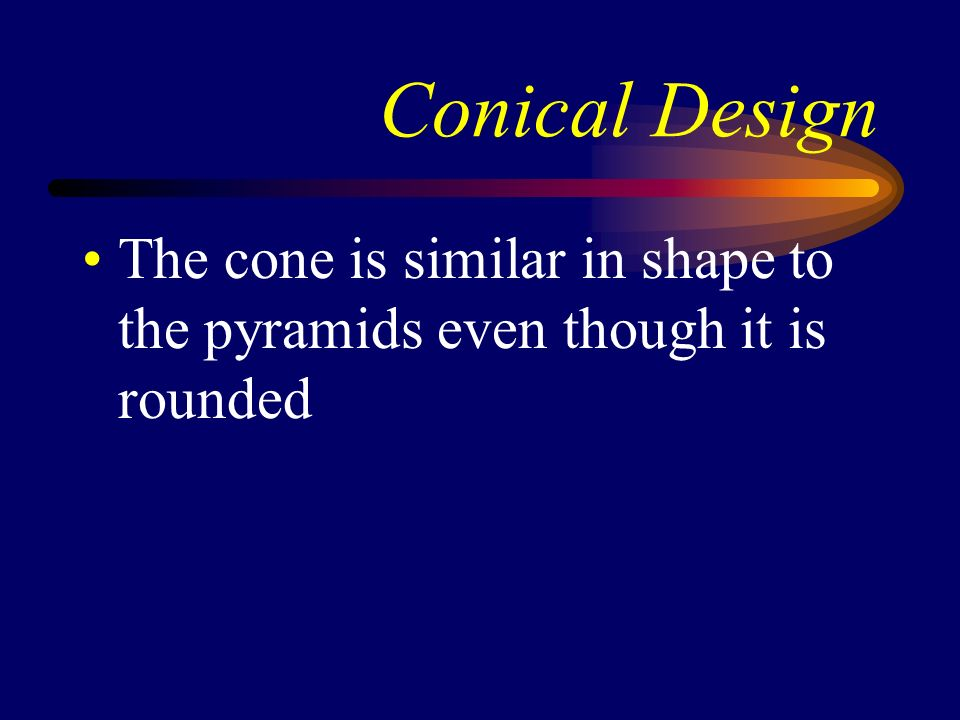 Conical Design The cone is similar in shape to the pyramids even though it is rounded