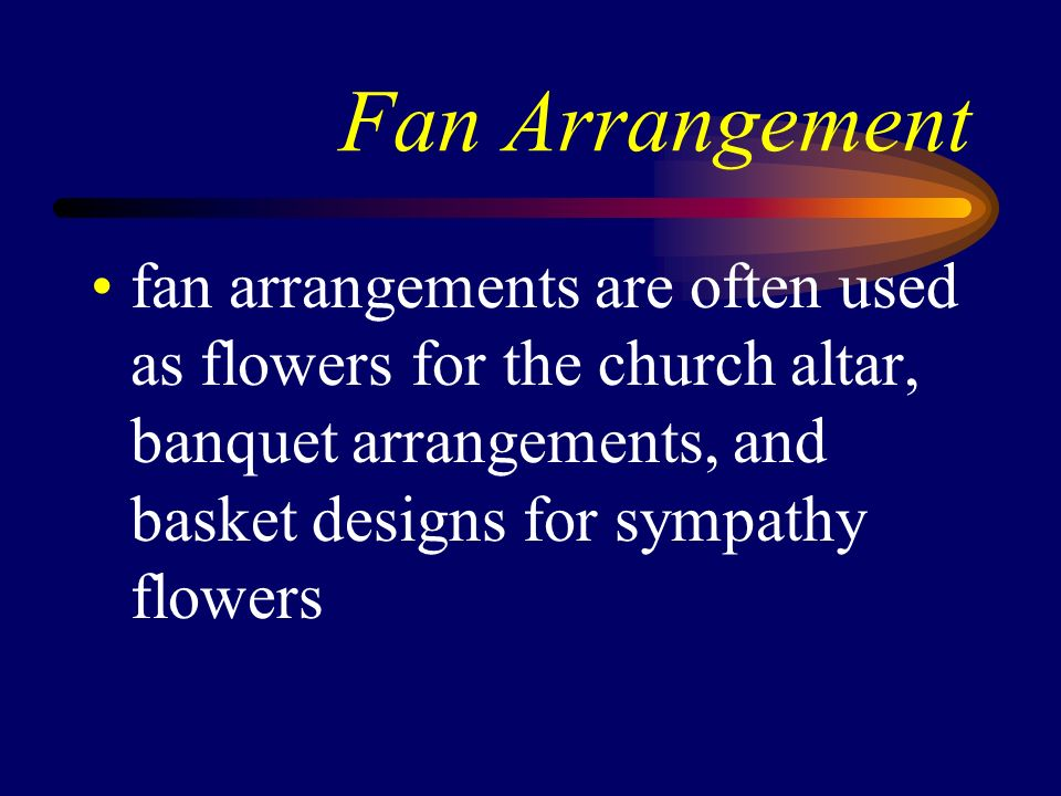 Fan Arrangement fan arrangements are often used as flowers for the church altar, banquet arrangements, and basket designs for sympathy flowers.