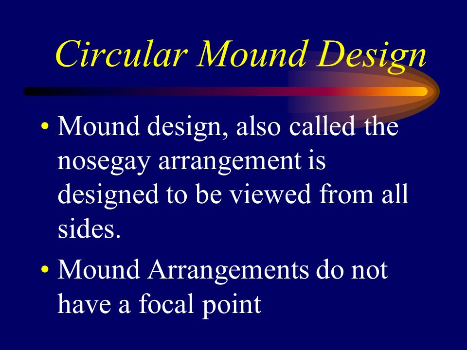Circular Mound Design Mound design, also called the nosegay arrangement is designed to be viewed from all sides.