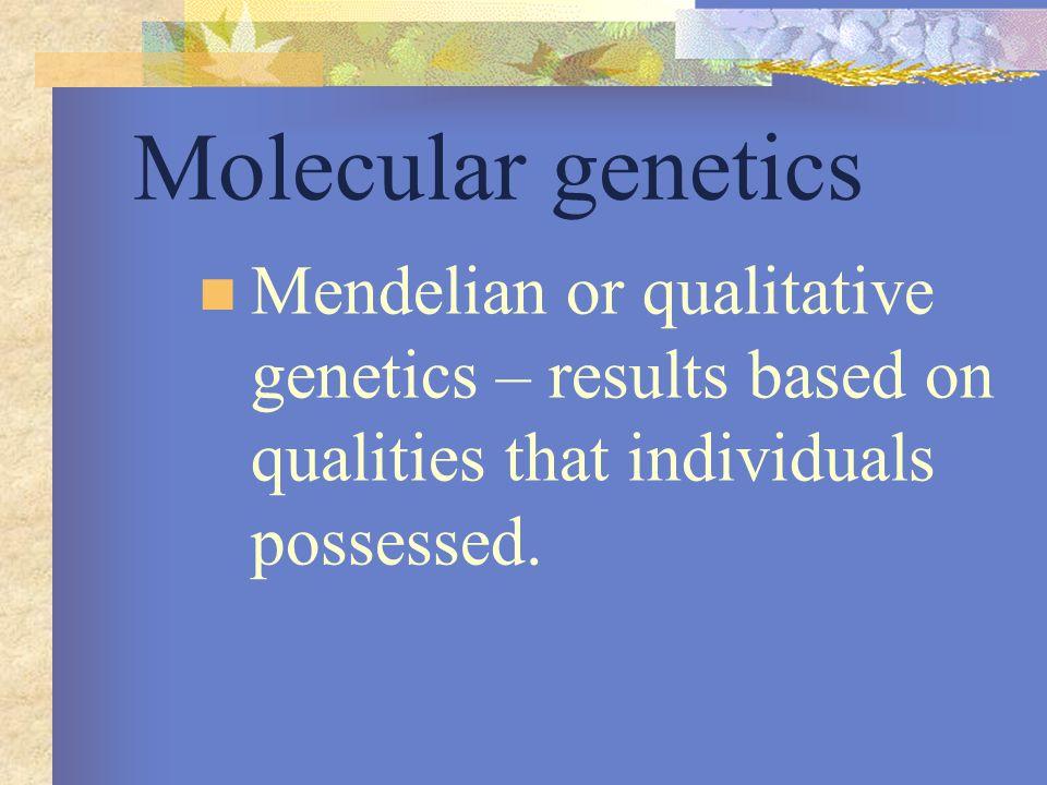 Molecular genetics Mendelian or qualitative genetics – results based on qualities that individuals possessed.