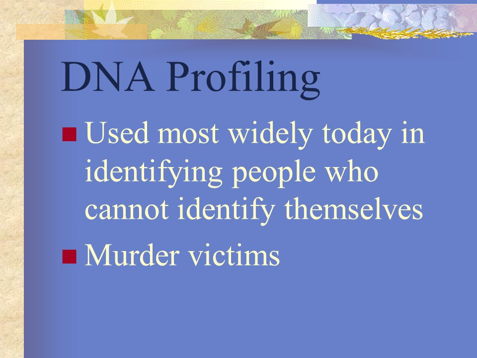 DNA Profiling Used most widely today in identifying people who cannot identify themselves.