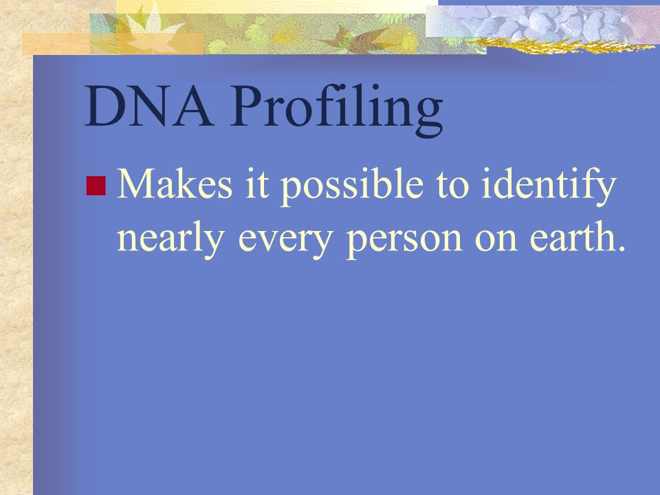 DNA Profiling Makes it possible to identify nearly every person on earth.