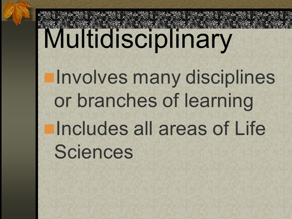 Multidisciplinary Involves many disciplines or branches of learning