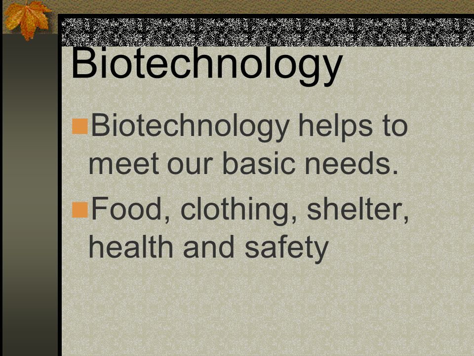 Biotechnology Biotechnology helps to meet our basic needs.