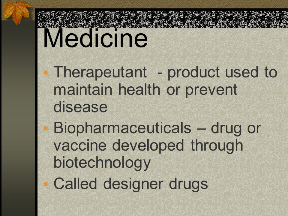 Medicine Therapeutant - product used to maintain health or prevent disease. Biopharmaceuticals – drug or vaccine developed through biotechnology.