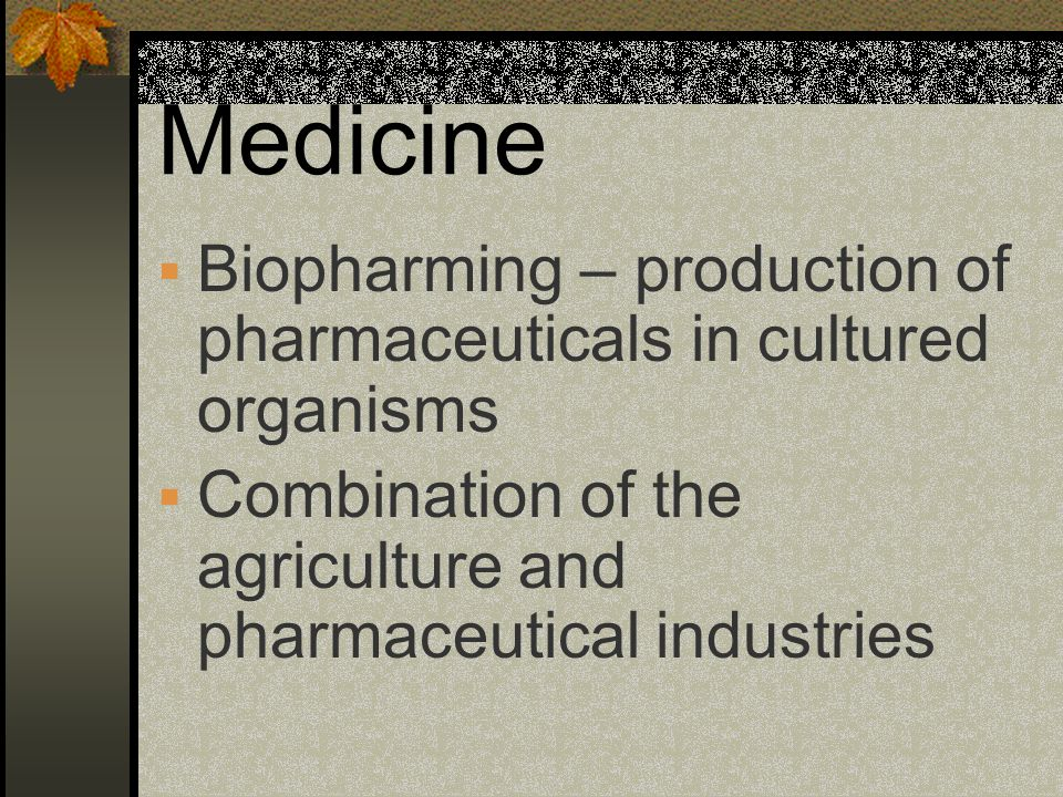 Medicine Biopharming – production of pharmaceuticals in cultured organisms.